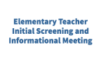 Elementary Teacher Initial Screening and Informational Meeting